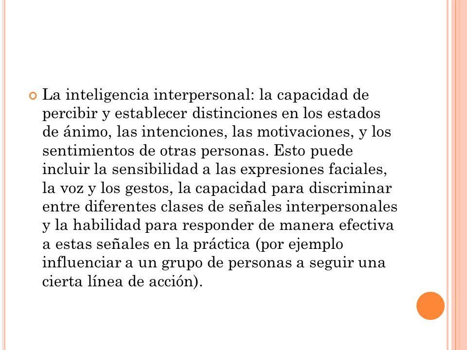 La inteligencia interpersonal: la capacidad de percibir y establecer distinciones en los estados de ánimo, las intenciones, las motivaciones, y los sentimientos de otras personas.
