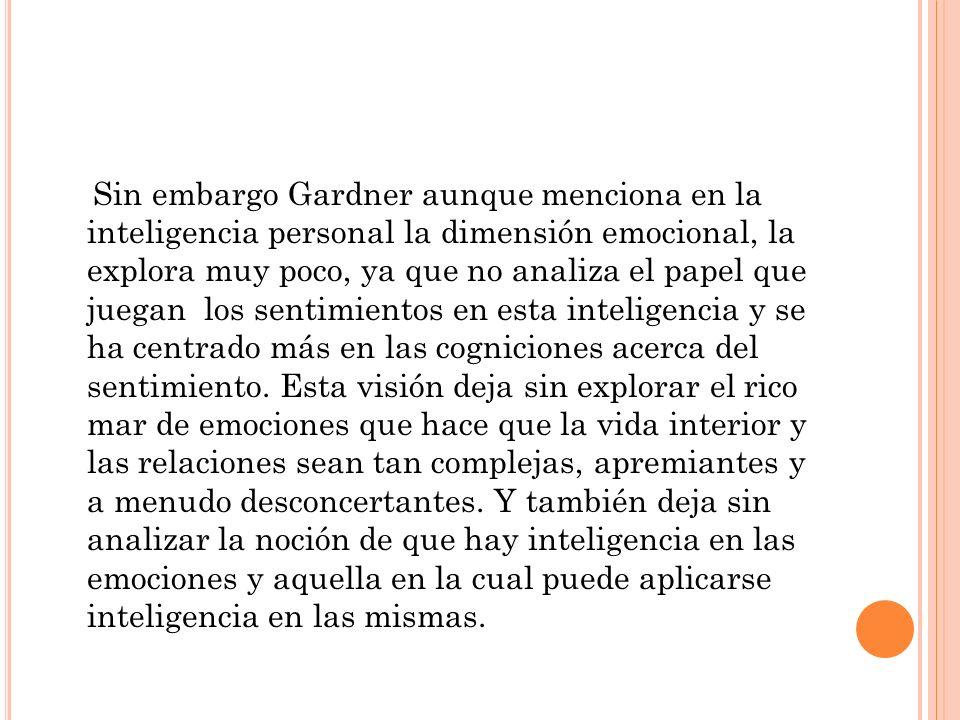 Sin embargo Gardner aunque menciona en la inteligencia personal la dimensión emocional, la explora muy poco, ya que no analiza el papel que juegan los sentimientos en esta inteligencia y se ha centrado más en las cogniciones acerca del sentimiento.