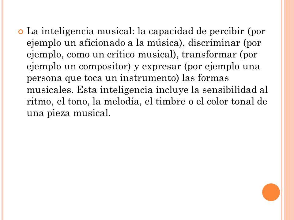 La inteligencia musical: la capacidad de percibir (por ejemplo un aficionado a la música), discriminar (por ejemplo, como un crítico musical), transformar (por ejemplo un compositor) y expresar (por ejemplo una persona que toca un instrumento) las formas musicales.