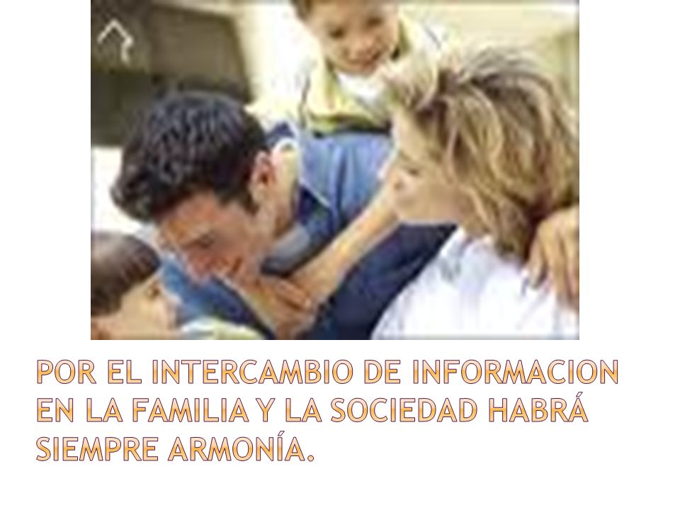 POR EL INTERCAMBIO DE INFORMACION EN LA FAMILIA Y LA SOCIEDAD HABRÁ SIEMPRE ARMONÍA.