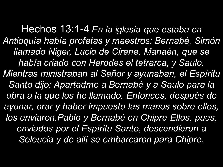 Hechos 13:1-4 En la iglesia que estaba en Antioquía había profetas y maestros: Bernabé, Simón llamado Niger, Lucio de Cirene, Manaén, que se había criado con Herodes el tetrarca, y Saulo.