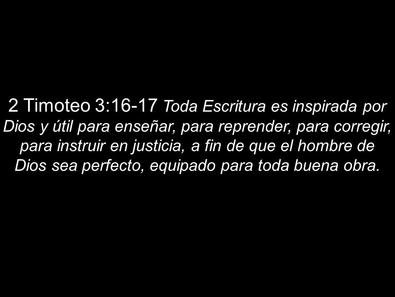 2 Timoteo 3:16-17 Toda Escritura es inspirada por Dios y útil para enseñar, para reprender, para corregir, para instruir en justicia, a fin de que el hombre de Dios sea perfecto, equipado para toda buena obra.