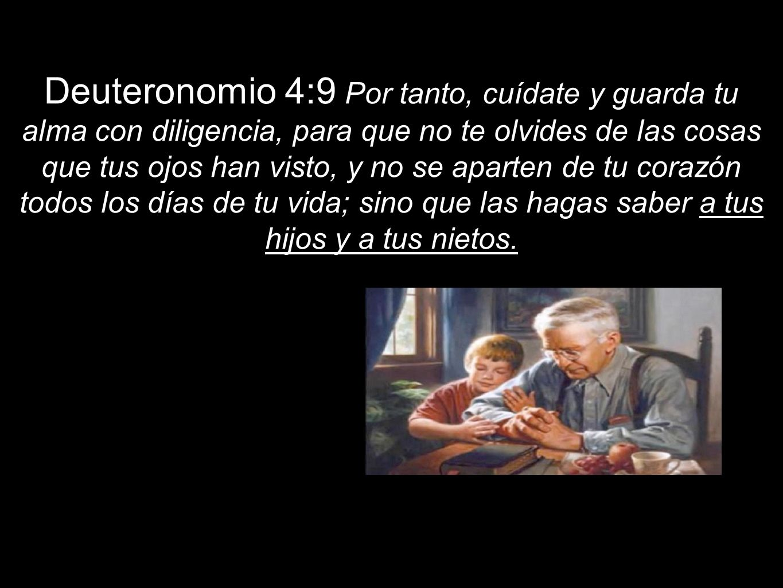 Deuteronomio 4:9 Por tanto, cuídate y guarda tu alma con diligencia, para que no te olvides de las cosas que tus ojos han visto, y no se aparten de tu corazón todos los días de tu vida; sino que las hagas saber a tus hijos y a tus nietos.