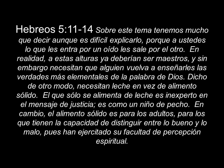 Hebreos 5:11-14 Sobre este tema tenemos mucho que decir aunque es difícil explicarlo, porque a ustedes lo que les entra por un oído les sale por el otro.