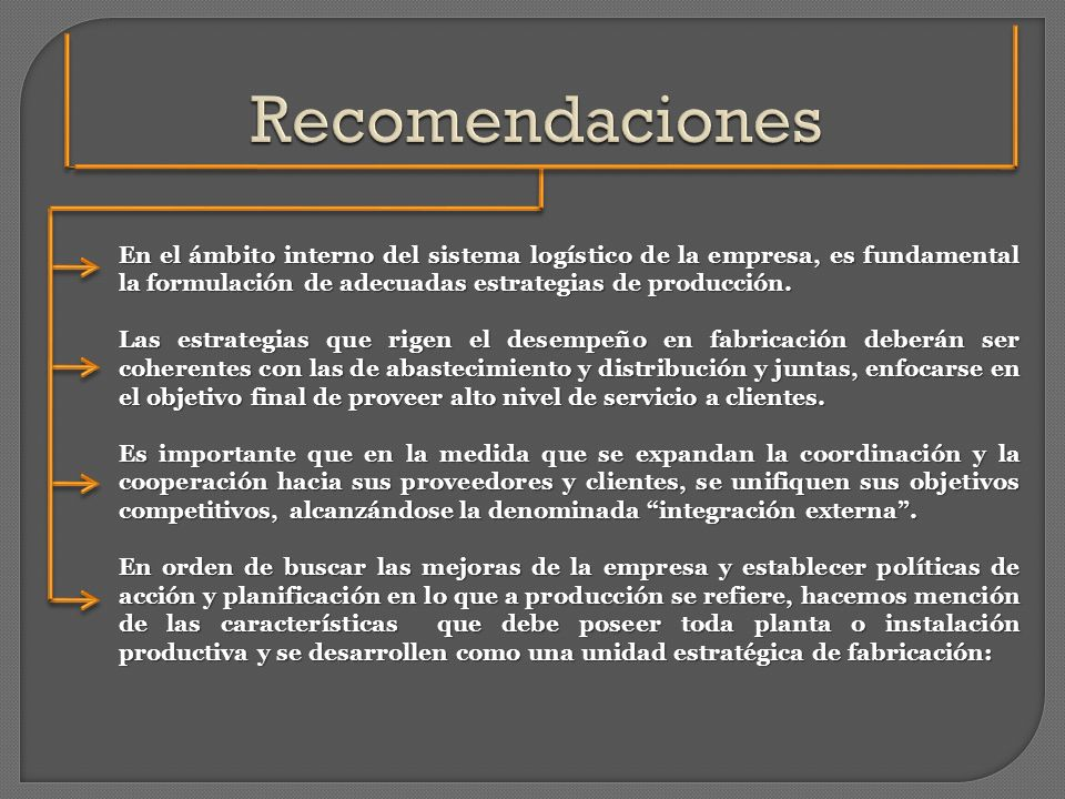Recomendaciones En el ámbito interno del sistema logístico de la empresa, es fundamental la formulación de adecuadas estrategias de producción.