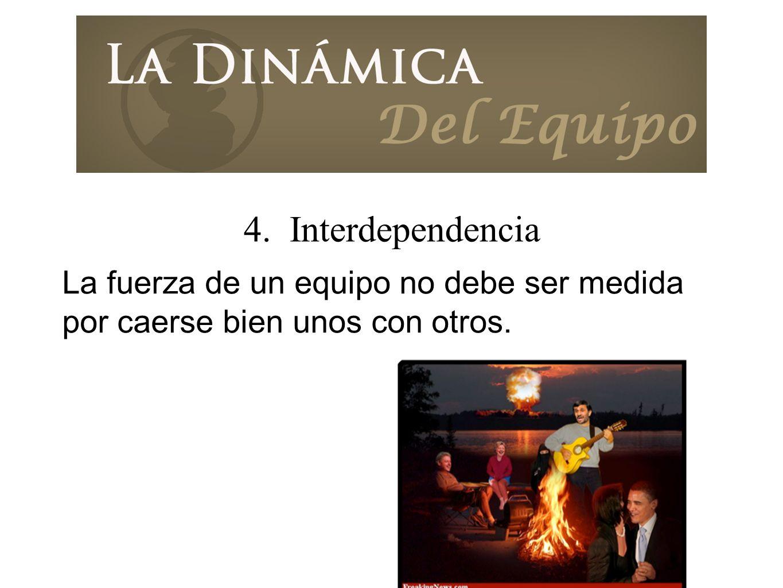 4. Interdependencia La fuerza de un equipo no debe ser medida por caerse bien unos con otros.