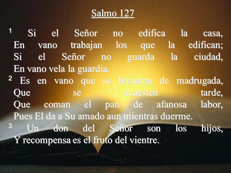 Salmo 127 1 Si el Señor no edifica la casa, En vano trabajan los que la edifican; Si el Señor no guarda la ciudad, En vano vela la guardia.