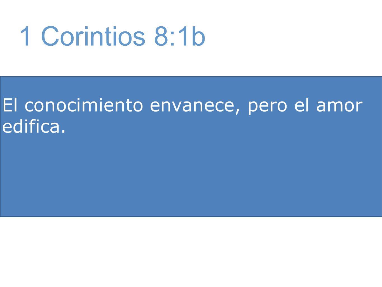 1 Corintios 8:1b El conocimiento envanece, pero el amor edifica.