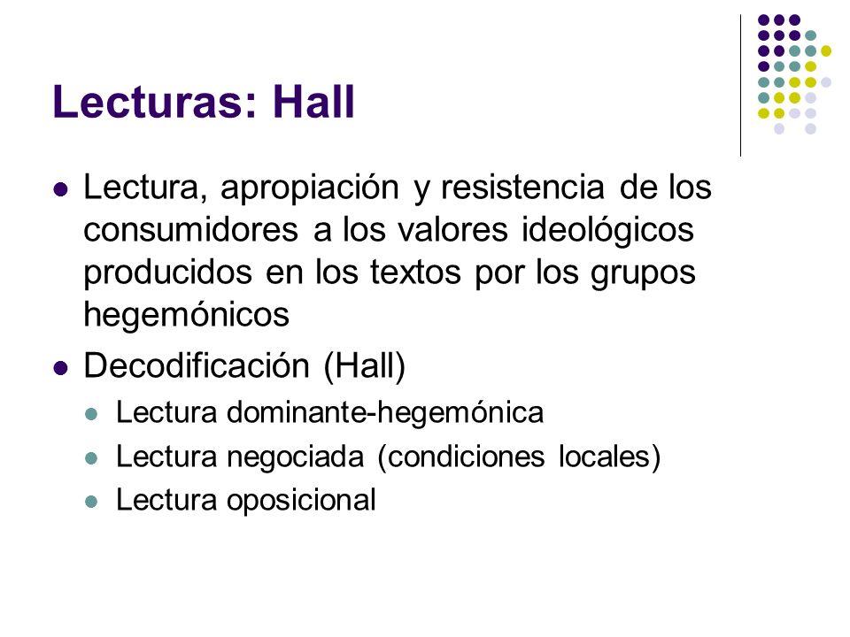 Lecturas: HallLectura, apropiación y resistencia de los consumidores a los valores ideológicos producidos en los textos por los grupos hegemónicos.