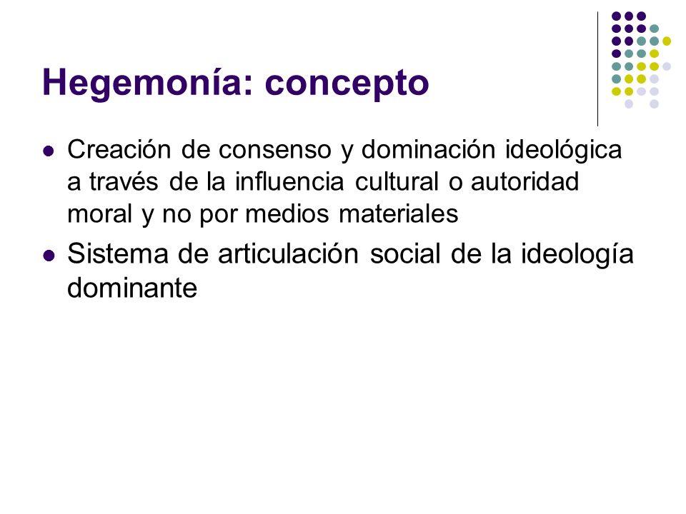 Hegemonía: conceptoCreación de consenso y dominación ideológica a través de la influencia cultural o autoridad moral y no por medios materiales.