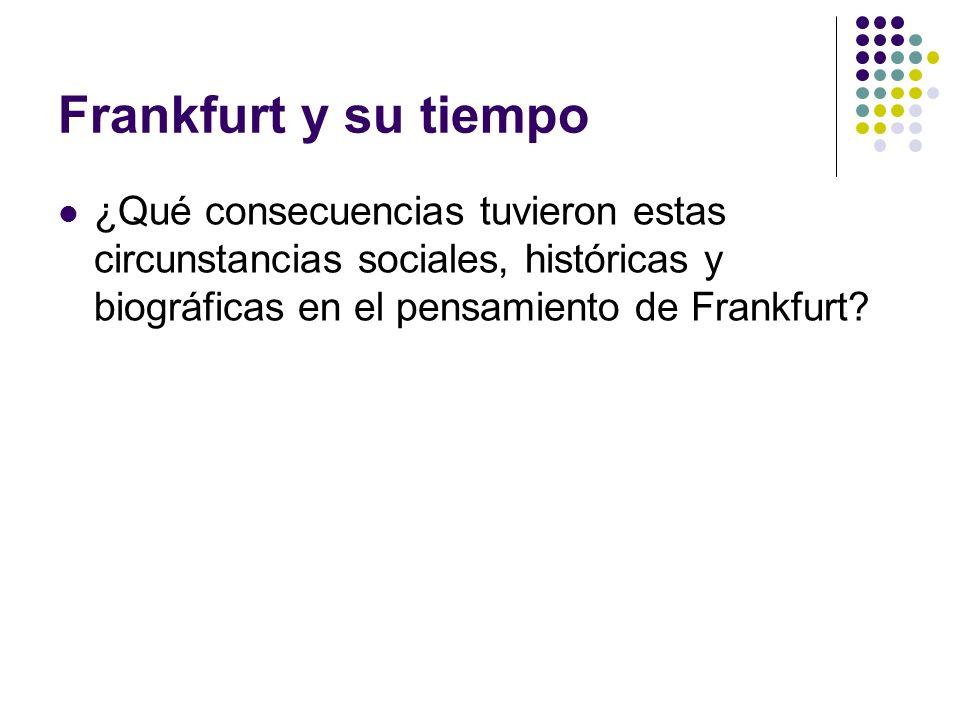 Frankfurt y su tiempo ¿Qué consecuencias tuvieron estas circunstancias sociales, históricas y biográficas en el pensamiento de Frankfurt