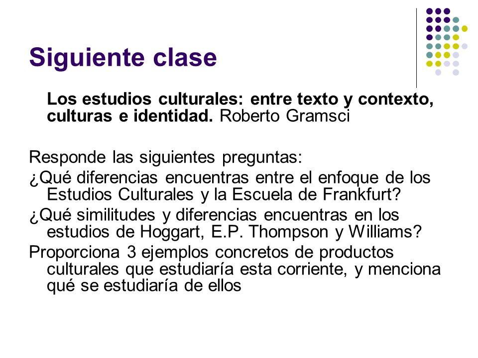 Siguiente clase Los estudios culturales: entre texto y contexto, culturas e identidad. Roberto Gramsci.