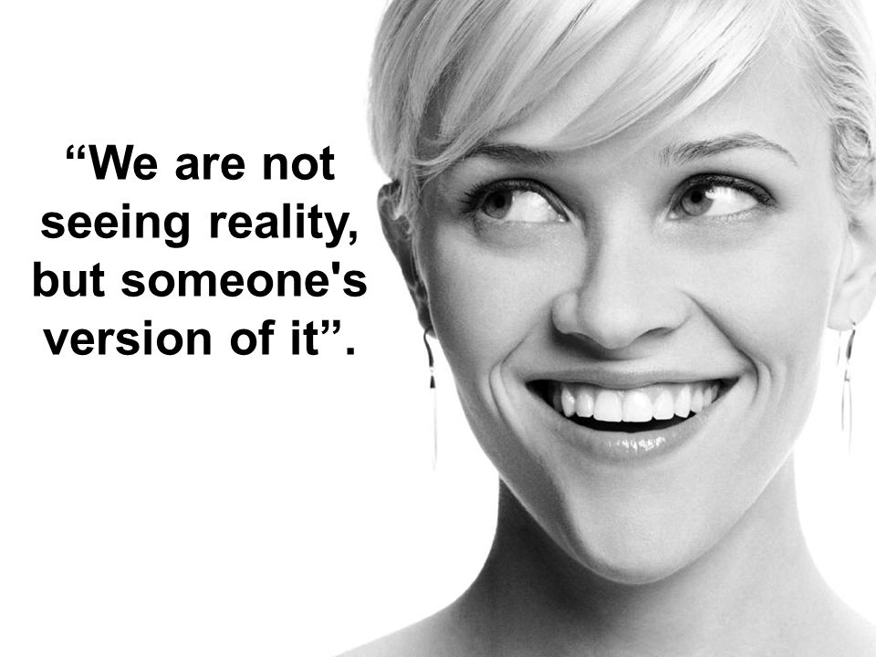 We are not seeing reality, but someone s version of it .