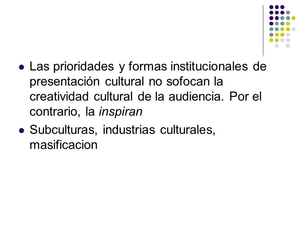 Las prioridades y formas institucionales de presentación cultural no sofocan la creatividad cultural de la audiencia. Por el contrario, la inspiran