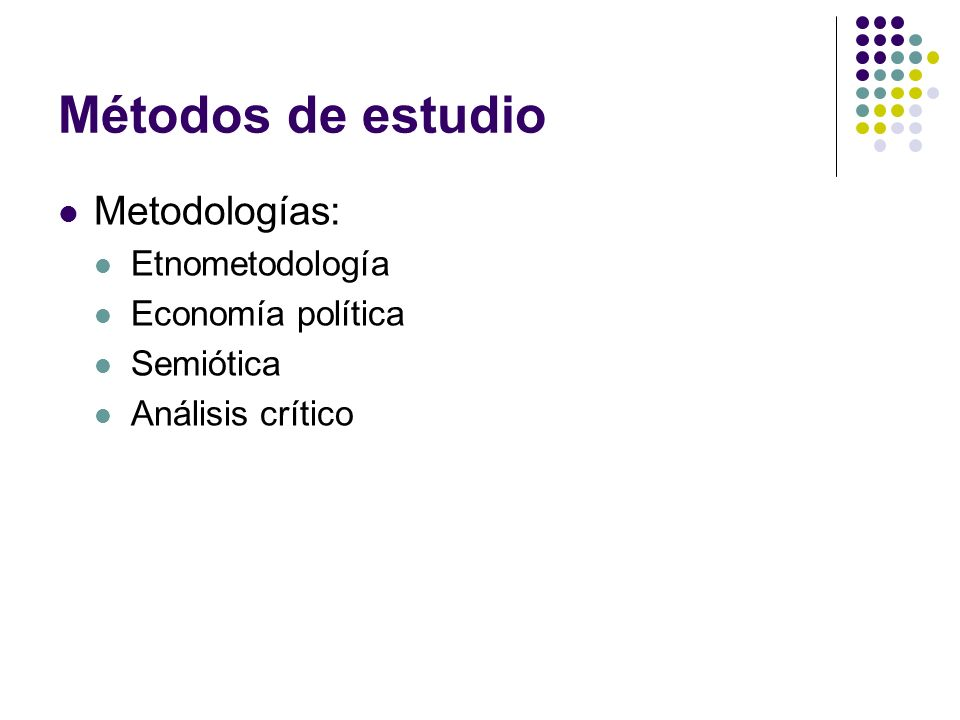 Métodos de estudio Metodologías: Etnometodología Economía política