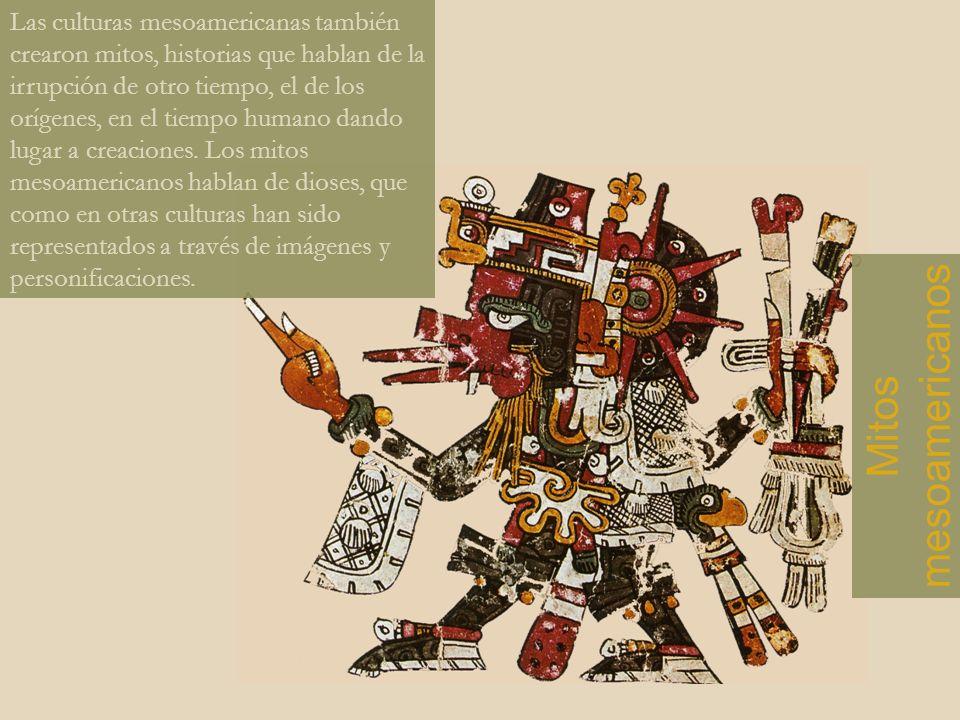 Las culturas mesoamericanas también crearon mitos, historias que hablan de la irrupción de otro tiempo, el de los orígenes, en el tiempo humano dando lugar a creaciones. Los mitos mesoamericanos hablan de dioses, que como en otras culturas han sido representados a través de imágenes y personificaciones.