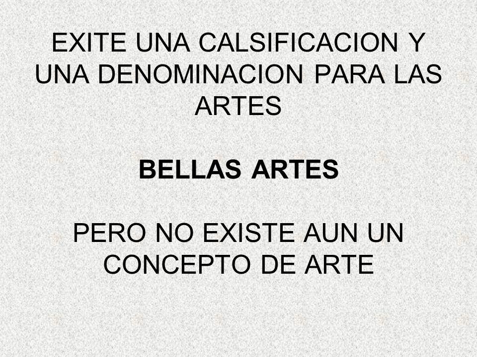 EXITE UNA CALSIFICACION Y UNA DENOMINACION PARA LAS ARTES BELLAS ARTES PERO NO EXISTE AUN UN CONCEPTO DE ARTE