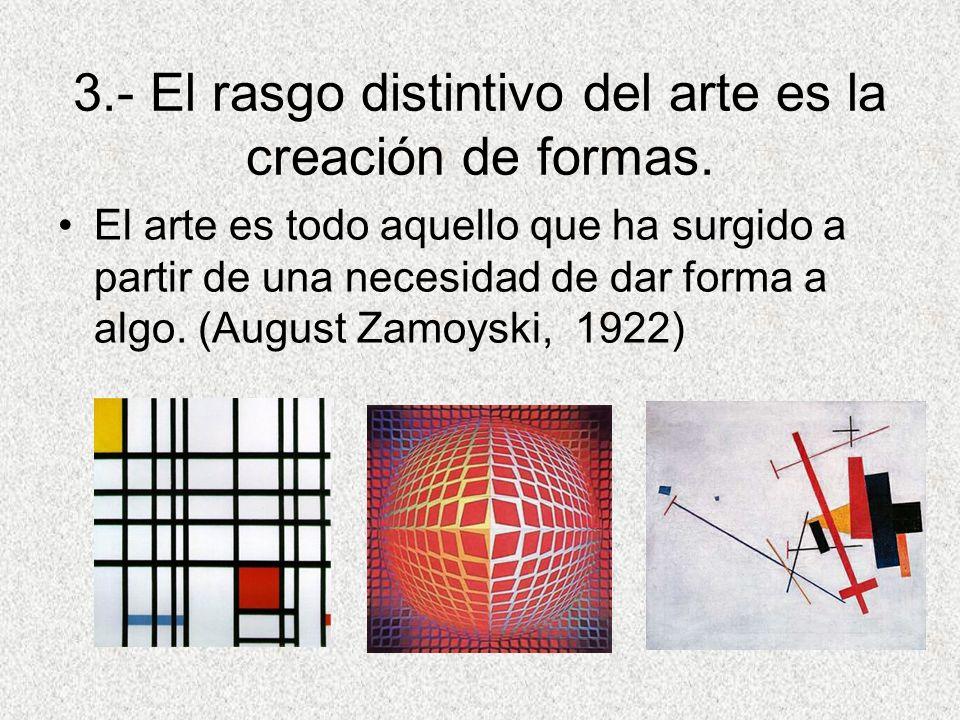 3.- El rasgo distintivo del arte es la creación de formas.