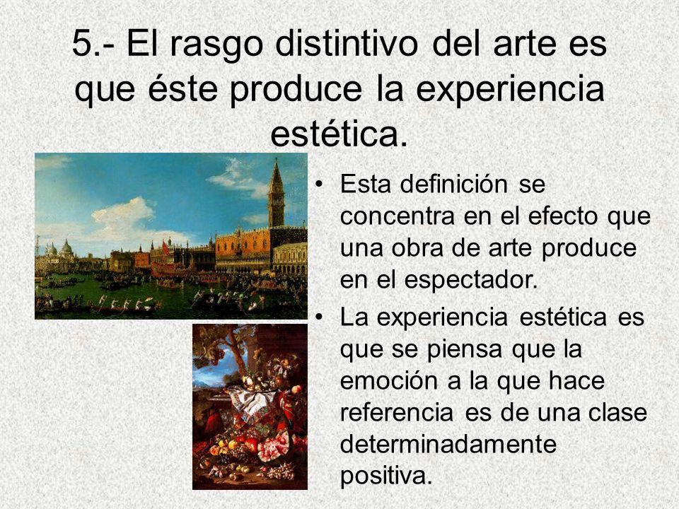 5.- El rasgo distintivo del arte es que éste produce la experiencia estética.