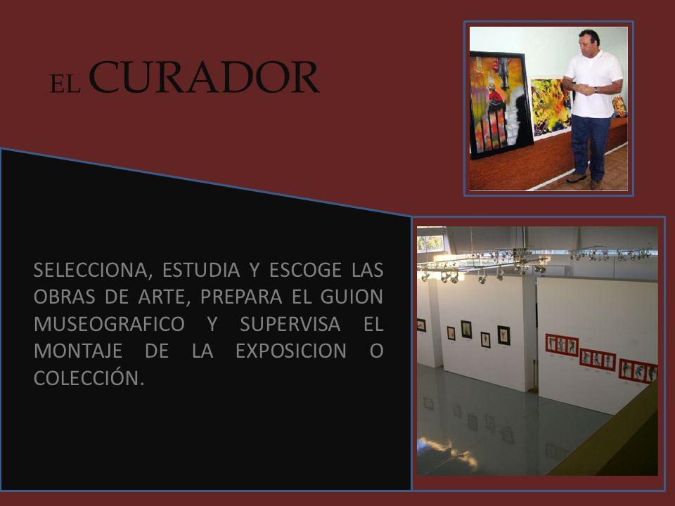 EL CURADORSELECCIONA, ESTUDIA Y ESCOGE LAS OBRAS DE ARTE, PREPARA EL GUION MUSEOGRAFICO Y SUPERVISA EL MONTAJE DE LA EXPOSICION O COLECCIÓN.
