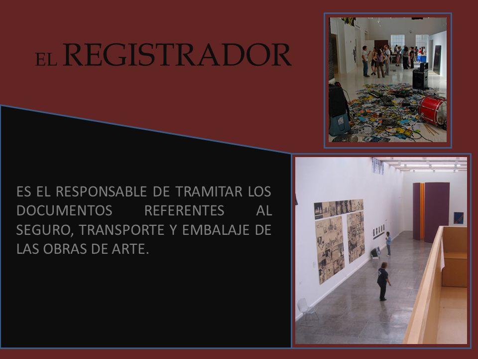 EL REGISTRADOR ES EL RESPONSABLE DE TRAMITAR LOS DOCUMENTOS REFERENTES AL SEGURO, TRANSPORTE Y EMBALAJE DE LAS OBRAS DE ARTE.