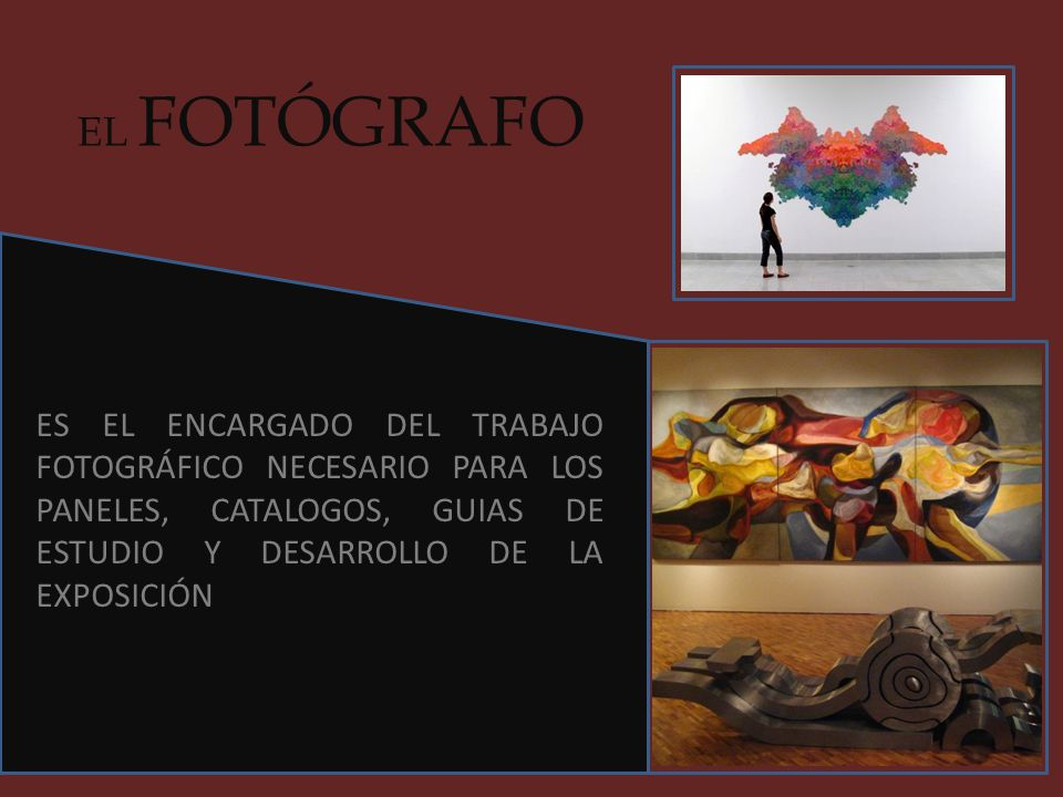 EL FOTÓGRAFO ES EL ENCARGADO DEL TRABAJO FOTOGRÁFICO NECESARIO PARA LOS PANELES, CATALOGOS, GUIAS DE ESTUDIO Y DESARROLLO DE LA EXPOSICIÓN.