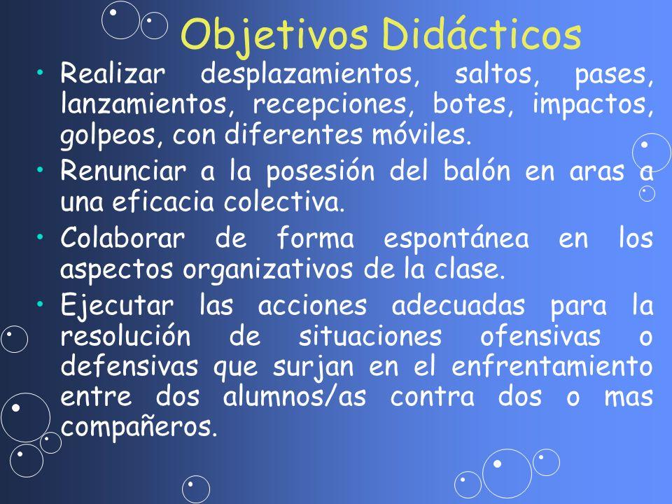 Objetivos Didácticos Realizar desplazamientos, saltos, pases, lanzamientos, recepciones, botes, impactos, golpeos, con diferentes móviles.