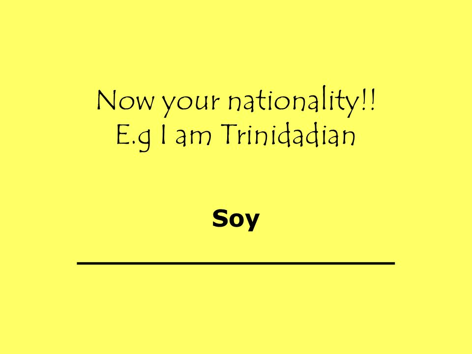 Now your nationality!! E.g I am Trinidadian