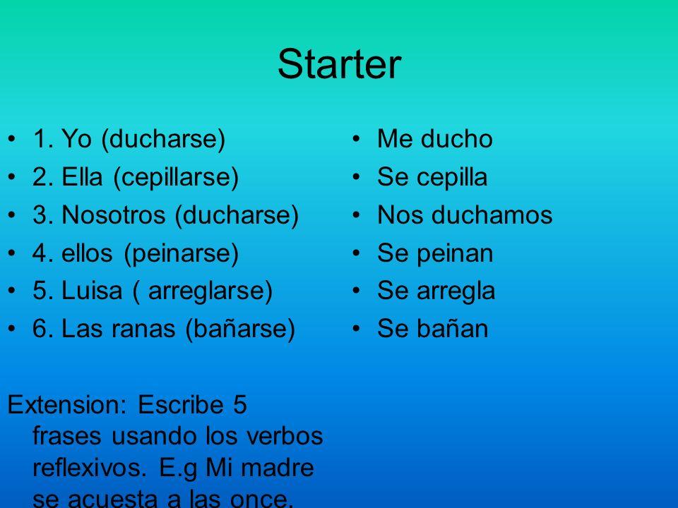 Starter 1. Yo (ducharse) 2. Ella (cepillarse) 3. Nosotros (ducharse)