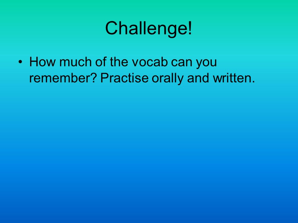 Challenge! How much of the vocab can you remember Practise orally and written.
