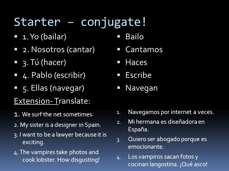 Starter – conjugate! 1. Yo (bailar) 2. Nosotros (cantar) 3. Tú (hacer)