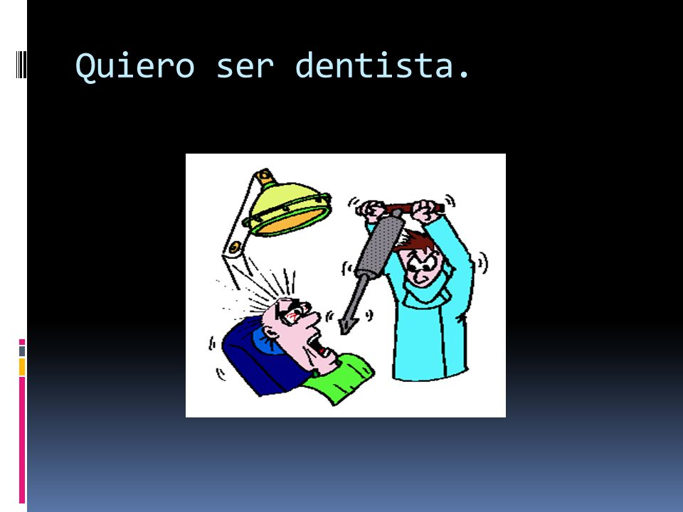 Quiero ser dentista.