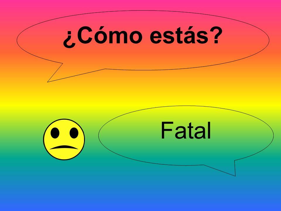 ¿Cómo estás Fatal
