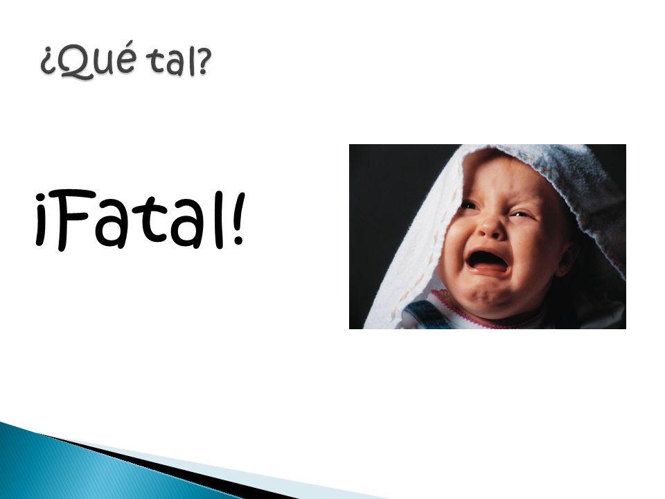 ¡Fatal! ¿Qué tal
