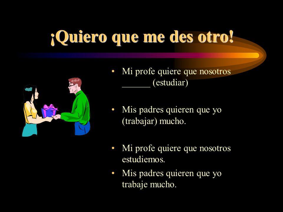 ¡Quiero que me des otro! Mi profe quiere que nosotros ______ (estudiar) Mis padres quieren que yo (trabajar) mucho.