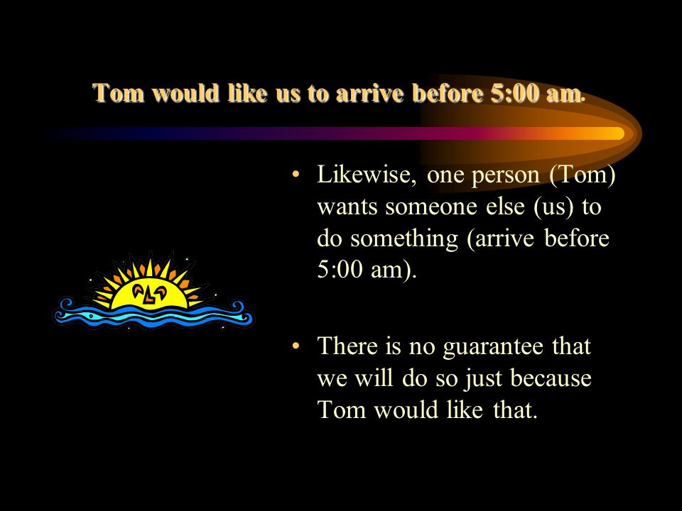 Tom would like us to arrive before 5:00 am.