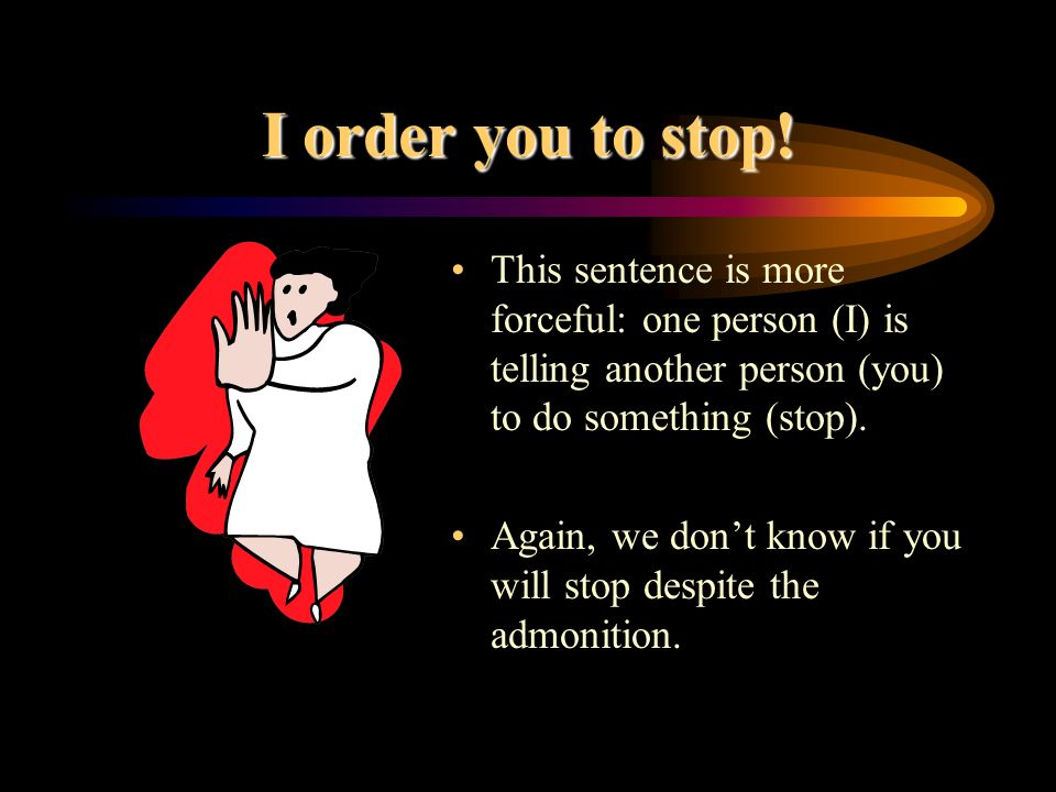 I order you to stop! This sentence is more forceful: one person (I) is telling another person (you) to do something (stop).