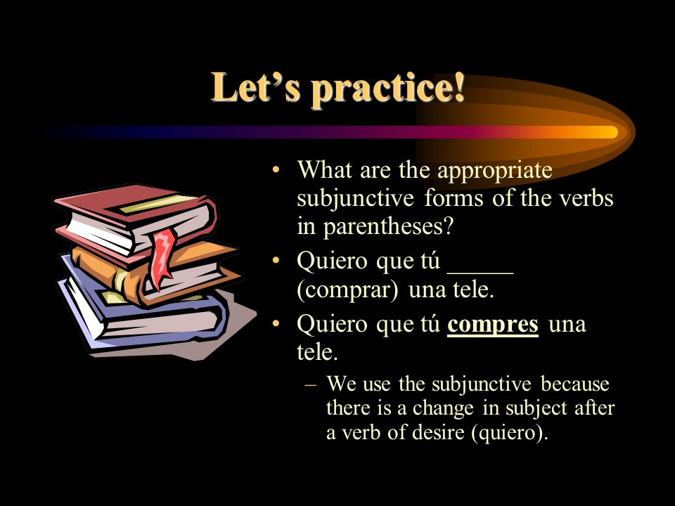 Let's practice! What are the appropriate subjunctive forms of the verbs in parentheses Quiero que tú _____ (comprar) una tele.