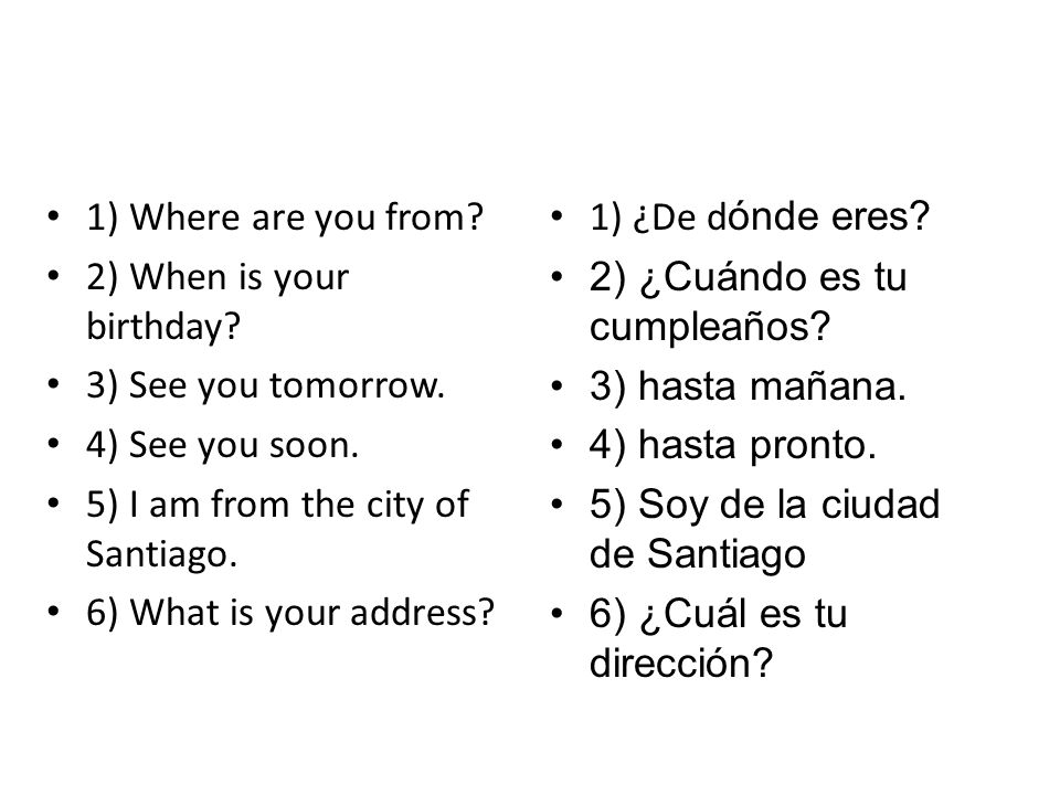 1) Where are you from 2) When is your birthday 3) See you tomorrow. 4) See you soon. 5) I am from the city of Santiago.
