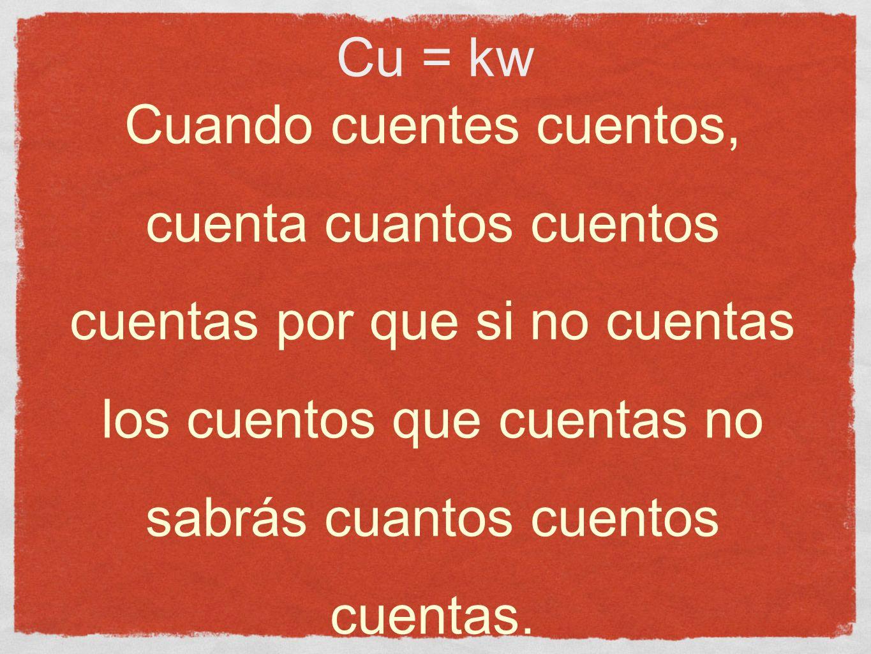 Cu = kw Cuando cuentes cuentos, cuenta cuantos cuentos cuentas por que si no cuentas los cuentos que cuentas no sabrás cuantos cuentos cuentas.