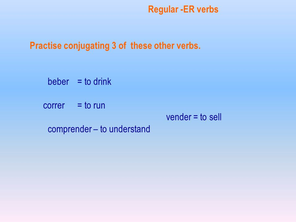 Regular -ER verbs Practise conjugating 3 of these other verbs. beber = to drink. correr = to run.
