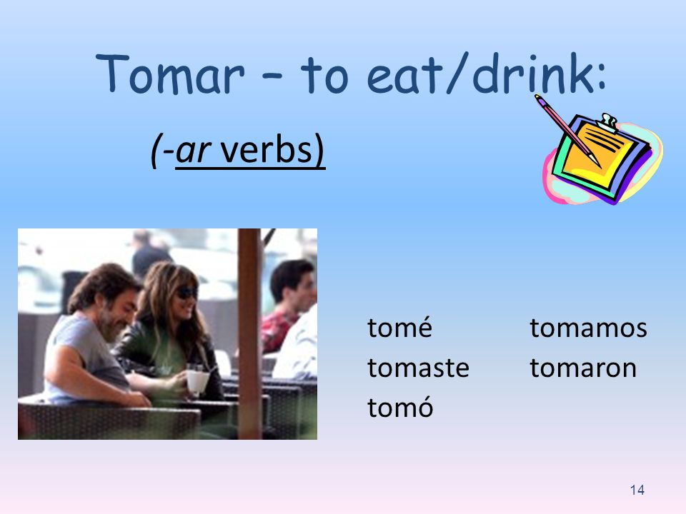 Tomar – to eat/drink: (-ar verbs) tomé tomaste tomó tomamos tomaron