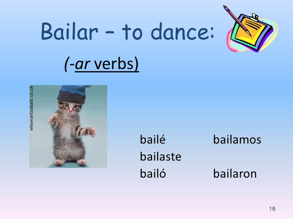 Bailar – to dance: (-ar verbs) bailé bailaste bailó bailamos bailaron