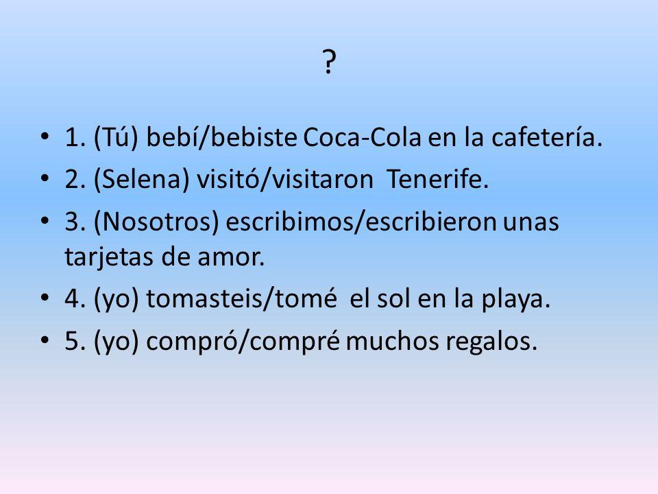 1. (Tú) bebí/bebiste Coca-Cola en la cafetería.