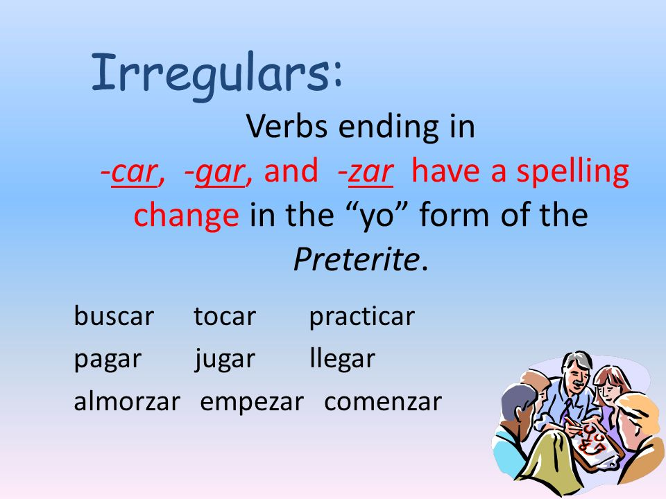 Irregulars: Verbs ending in -car, -gar, and -zar have a spelling change in the yo form of the Preterite.