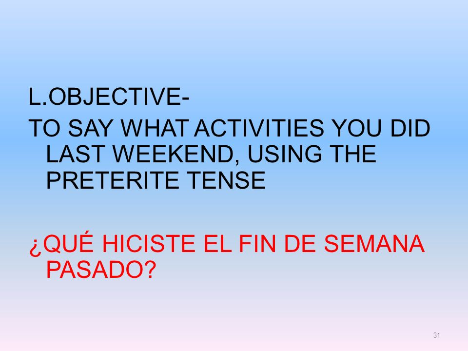 L.objective- to say what activities you did last weekend, using the Preterite tense ¿Qué hiciste el fin de semana pasado