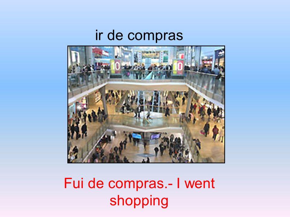 Fui de compras.- I went shopping