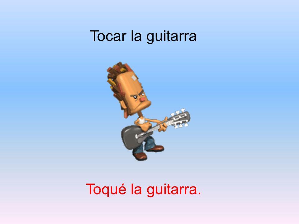 Tocar la guitarra Toqué la guitarra.