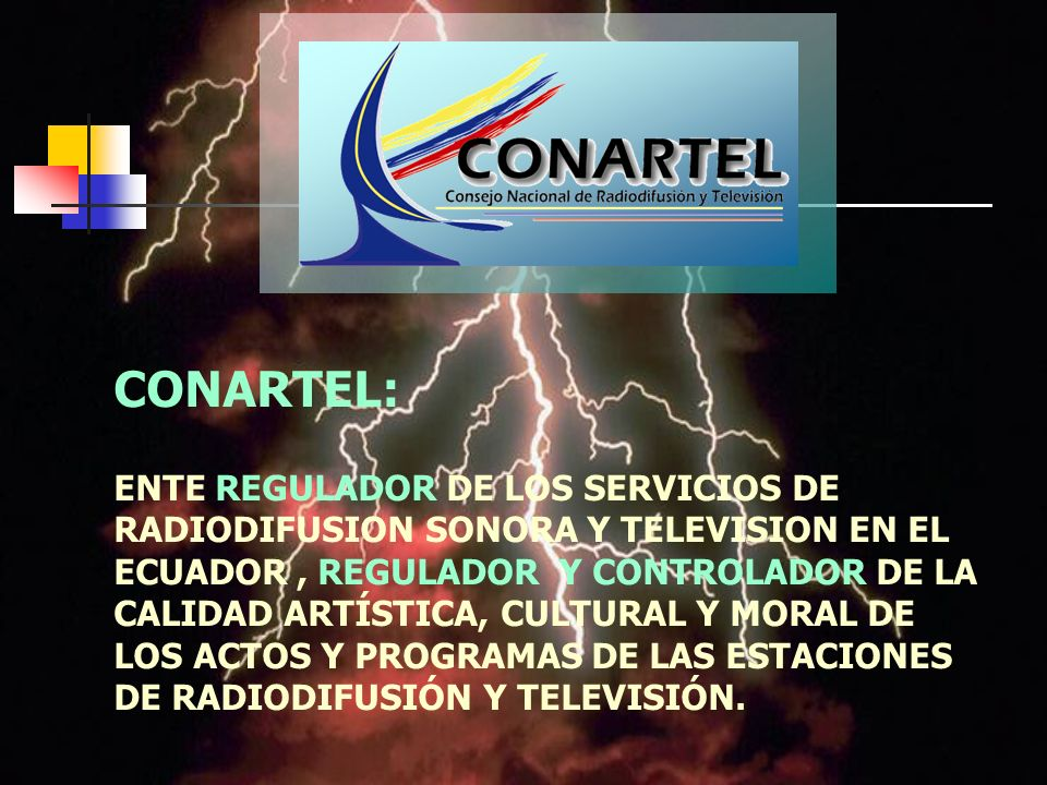 CONARTEL: ENTE REGULADOR DE LOS SERVICIOS DE RADIODIFUSION SONORA Y TELEVISION EN EL ECUADOR , REGULADOR Y CONTROLADOR DE LA CALIDAD ARTÍSTICA, CULTURAL Y MORAL DE LOS ACTOS Y PROGRAMAS DE LAS ESTACIONES DE RADIODIFUSIÓN Y TELEVISIÓN.