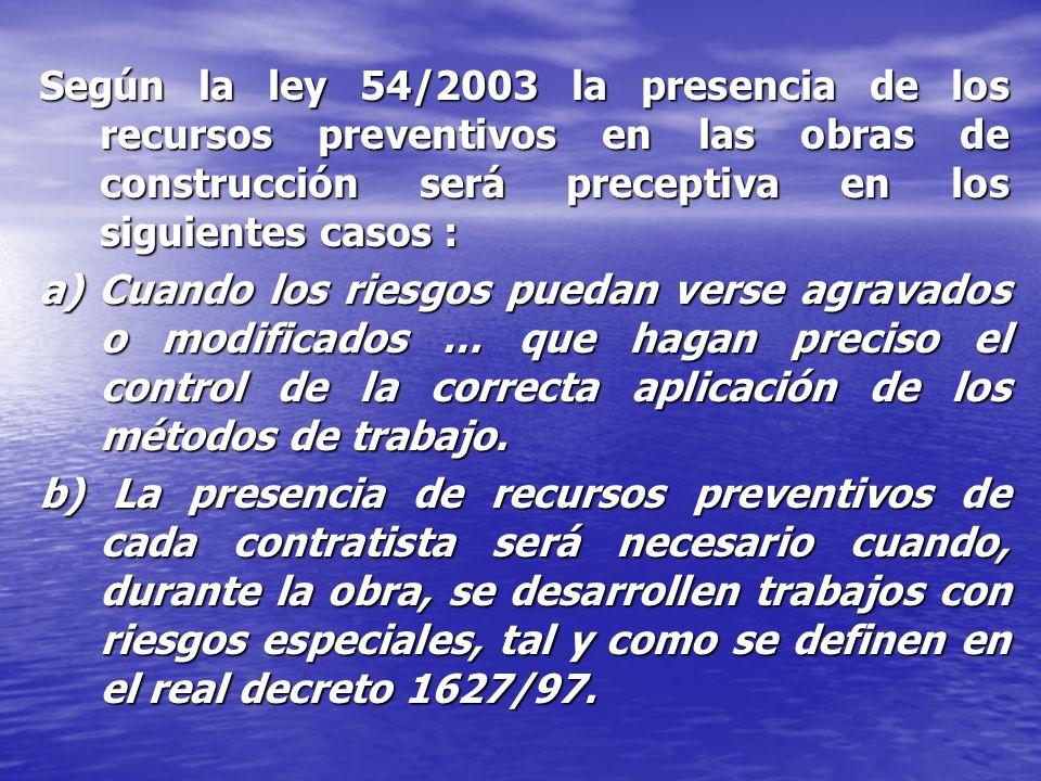 Según la ley 54/2003 la presencia de los recursos preventivos en las obras de construcción será preceptiva en los siguientes casos :